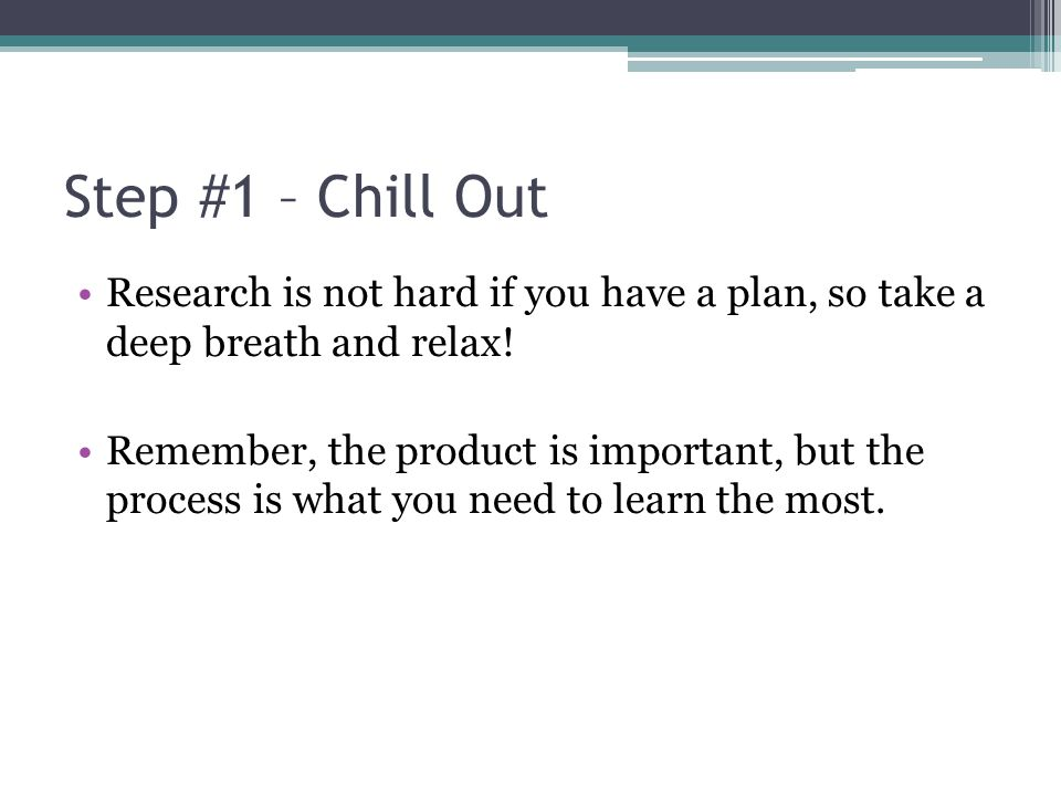 Step #1 – Chill Out Research is not hard if you have a plan, so take a deep breath and relax! Remember, the product is important, but the process is w