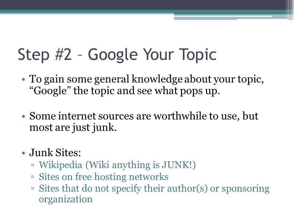"""Step #2 – Google Your Topic To gain some general knowledge about your topic, """"Google"""" the topic and see what pops up. Some internet sources are worthw"""