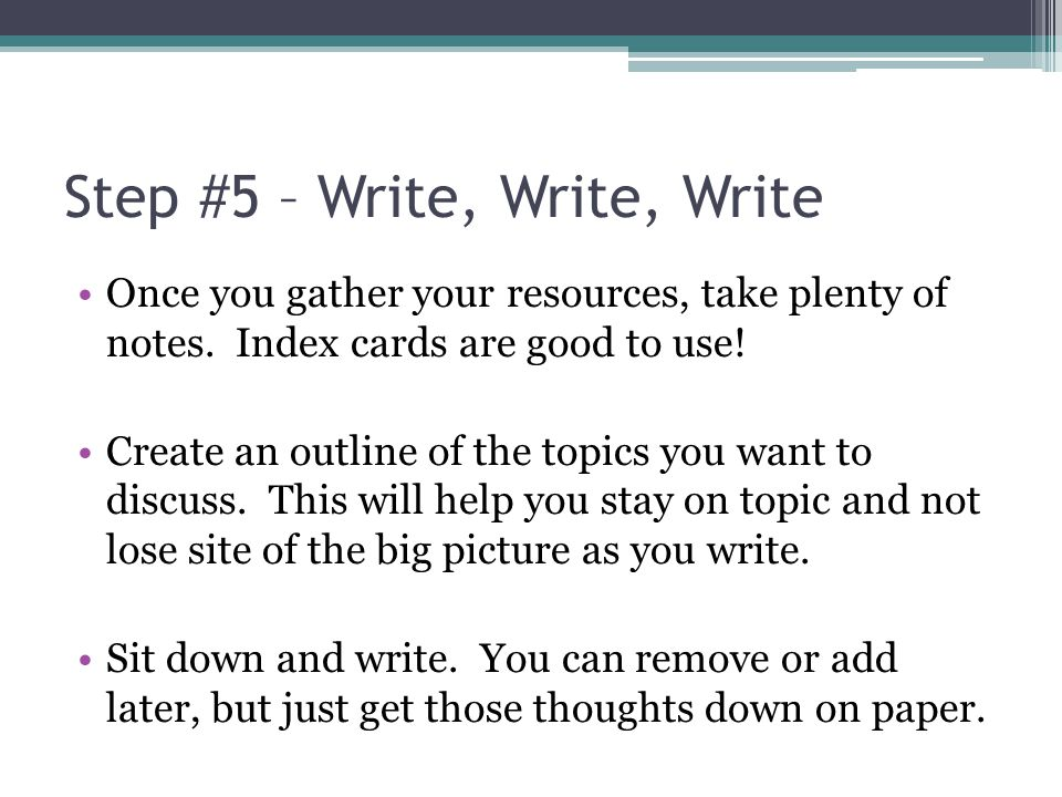 Step #5 – Write, Write, Write Once you gather your resources, take plenty of notes. Index cards are good to use! Create an outline of the topics you w