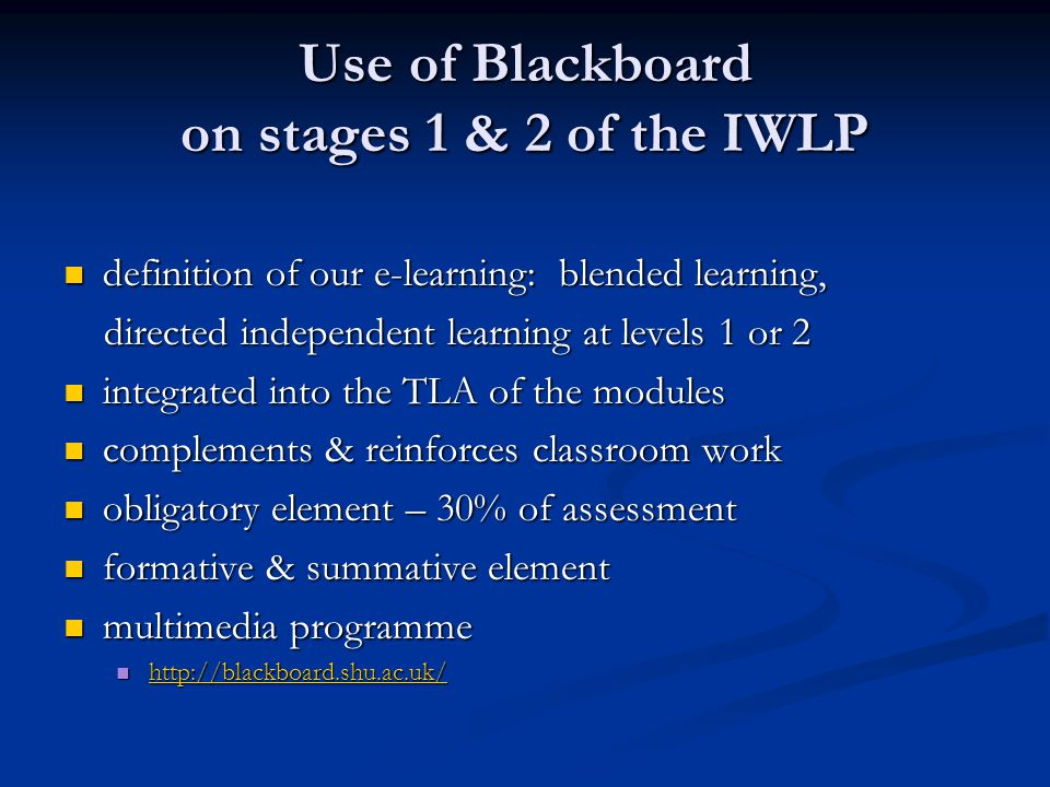Use of Blackboard on stages 1 & 2 of the IWLP definition of our e-learning: blended learning, definition of our e-learning: blended learning, directed independent learning at levels 1 or 2 directed independent learning at levels 1 or 2 integrated into the TLA of the modules integrated into the TLA of the modules complements & reinforces classroom work complements & reinforces classroom work obligatory element – 30% of assessment obligatory element – 30% of assessment formative & summative element formative & summative element multimedia programme multimedia programme http://blackboard.shu.ac.uk/ http://blackboard.shu.ac.uk/ http://blackboard.shu.ac.uk/