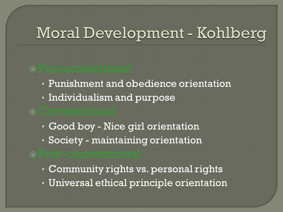  Preconventional Punishment and obedience orientation Individualism and purpose  Conventional Good boy - Nice girl orientation Society - maintaining orientation  Post-conventional Community rights vs.
