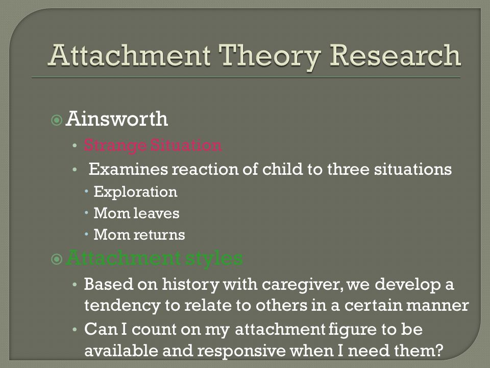  Ainsworth Strange Situation Examines reaction of child to three situations  Exploration  Mom leaves  Mom returns  Attachment styles Based on history with caregiver, we develop a tendency to relate to others in a certain manner Can I count on my attachment figure to be available and responsive when I need them