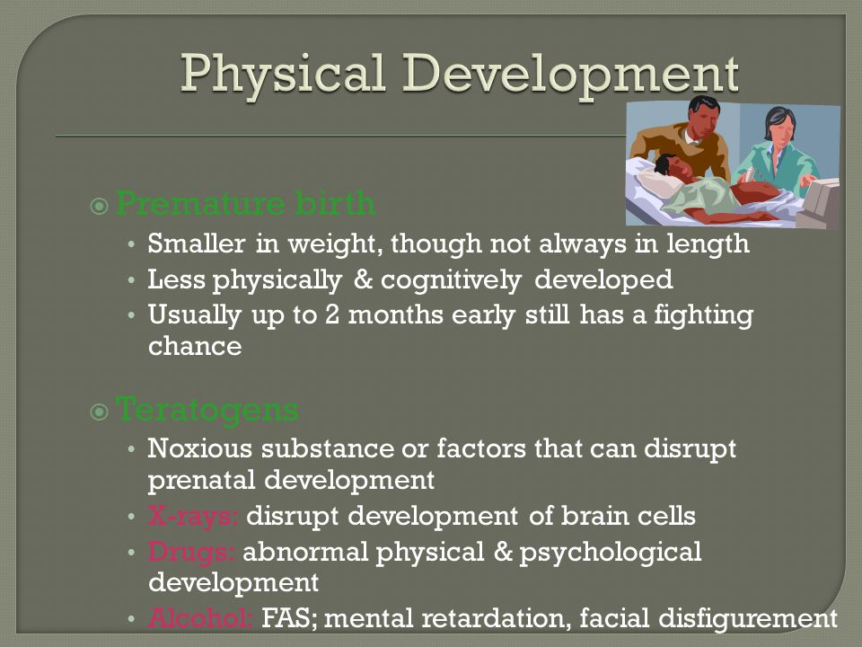  Premature birth Smaller in weight, though not always in length Less physically & cognitively developed Usually up to 2 months early still has a fighting chance  Teratogens Noxious substance or factors that can disrupt prenatal development X-rays: disrupt development of brain cells Drugs: abnormal physical & psychological development Alcohol: FAS; mental retardation, facial disfigurement