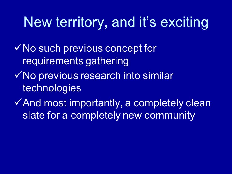New territory, and it's exciting No such previous concept for requirements gathering No previous research into similar technologies And most importantly, a completely clean slate for a completely new community