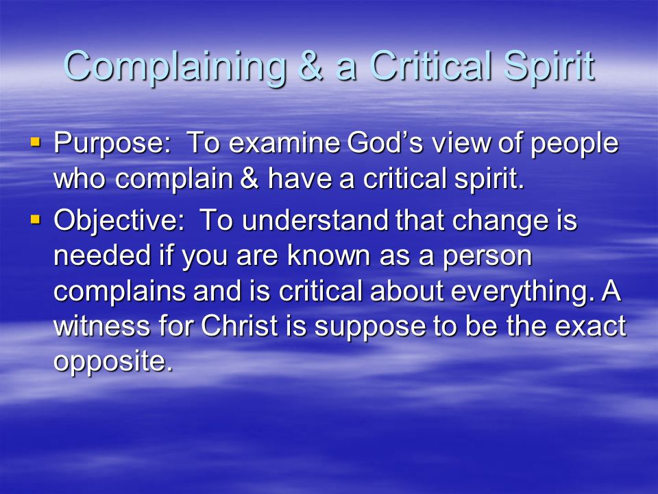 Complaining & a Critical Spirit  Purpose: To examine God's view of people who complain & have a critical spirit.