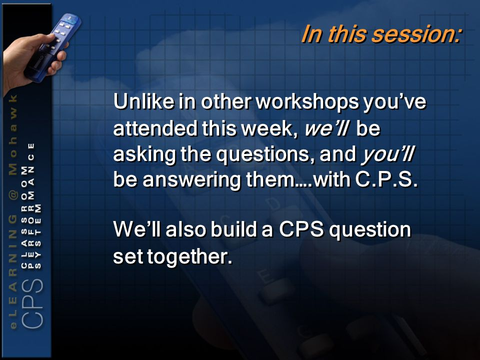 Unlike in other workshops you've attended this week, we'll be asking the questions, and you'll be answering them….with C.P.S.