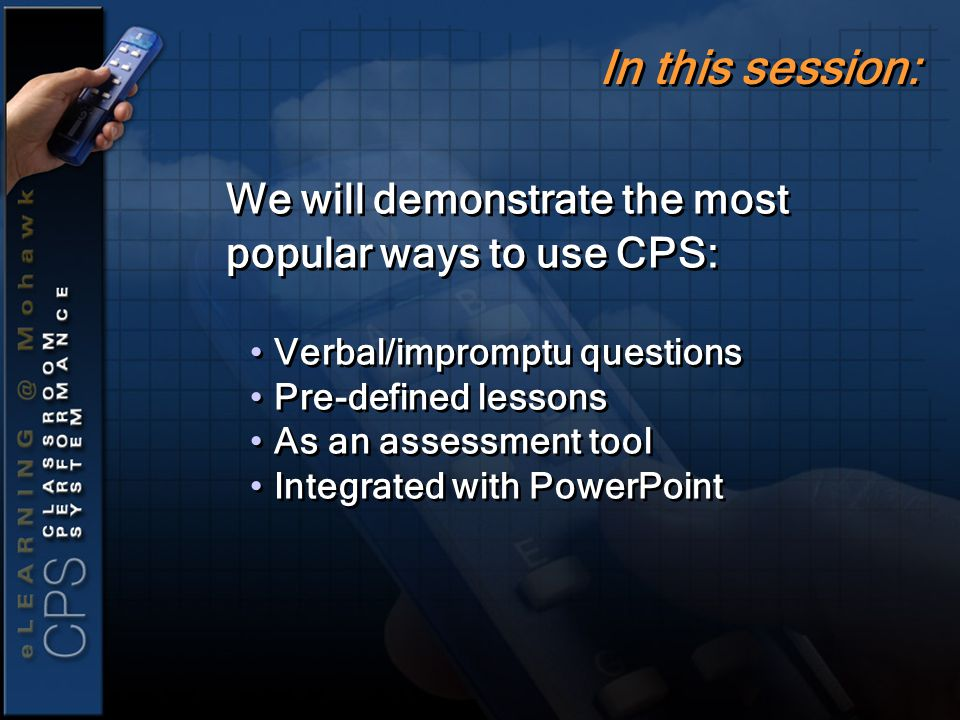 We will demonstrate the most popular ways to use CPS: Verbal/impromptu questions Pre-defined lessons As an assessment tool Integrated with PowerPoint We will demonstrate the most popular ways to use CPS: Verbal/impromptu questions Pre-defined lessons As an assessment tool Integrated with PowerPoint In this session: