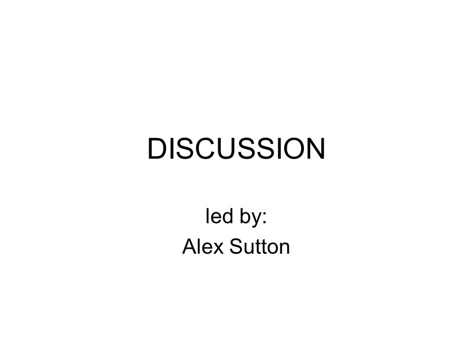 DISCUSSION led by: Alex Sutton