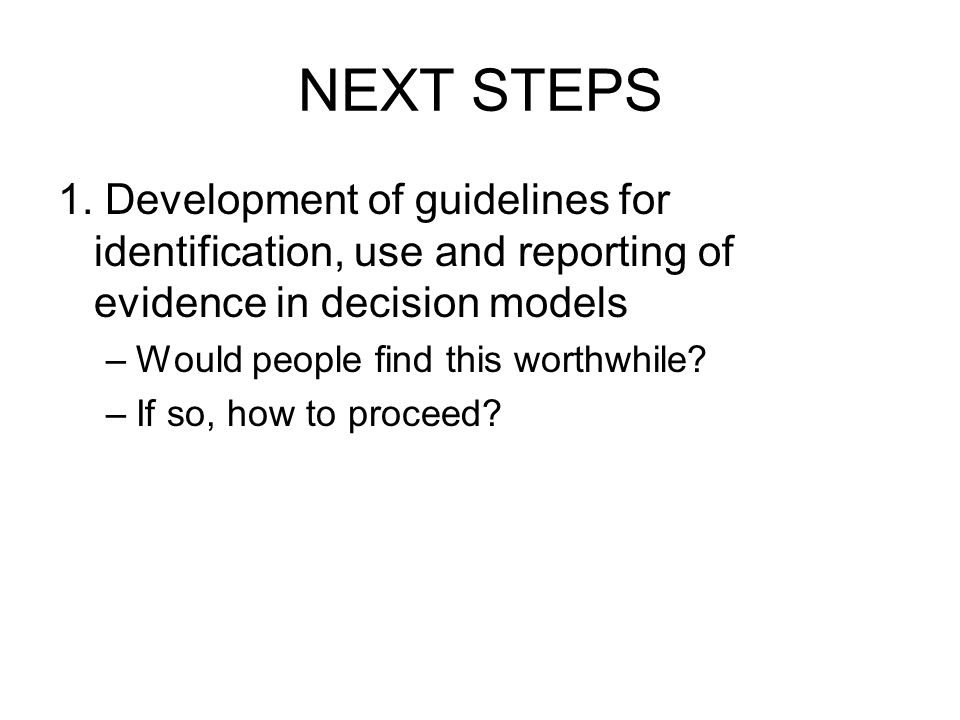 NEXT STEPS 1. Development of guidelines for identification, use and reporting of evidence in decision models –Would people find this worthwhile? –If s
