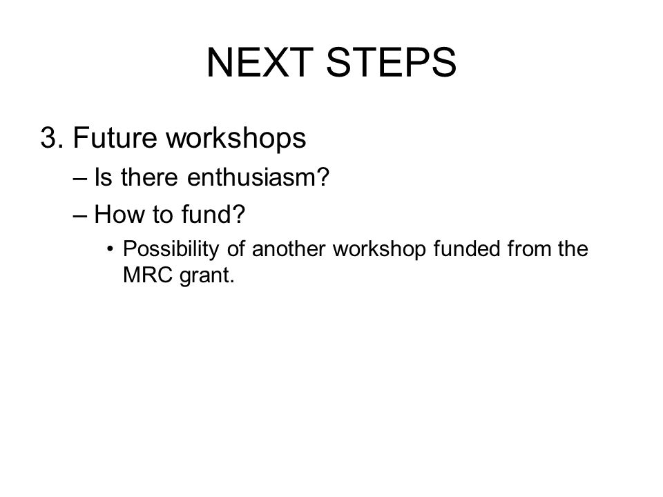 NEXT STEPS 3. Future workshops –Is there enthusiasm.