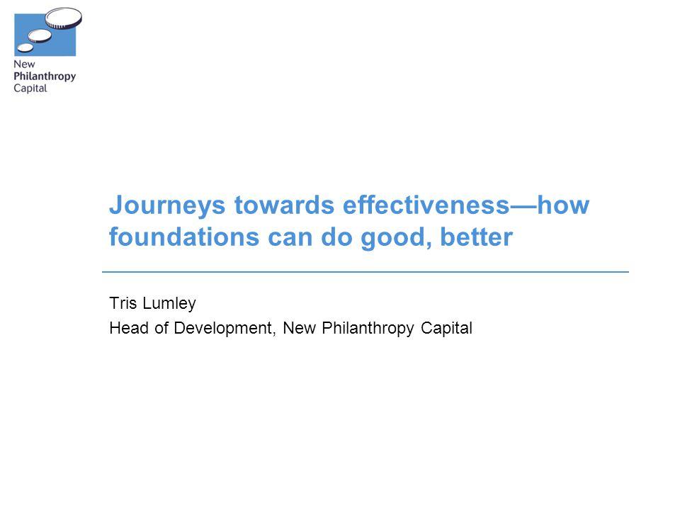 Journeys towards effectiveness—how foundations can do good, better Tris Lumley Head of Development, New Philanthropy Capital