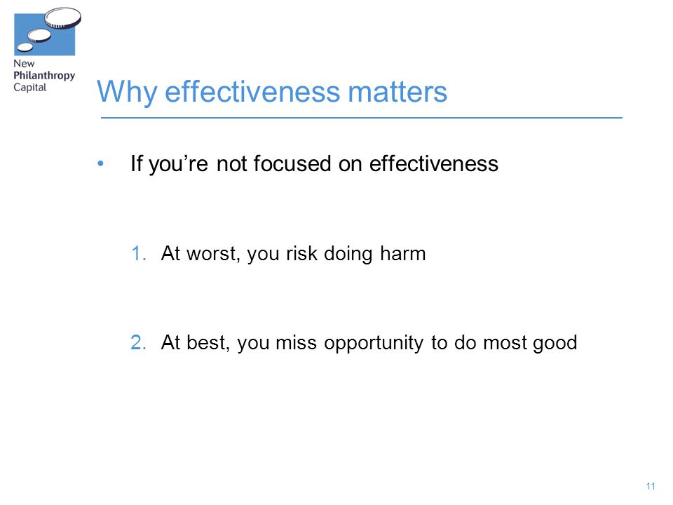 11 Why effectiveness matters If you're not focused on effectiveness 1.At worst, you risk doing harm 2.At best, you miss opportunity to do most good