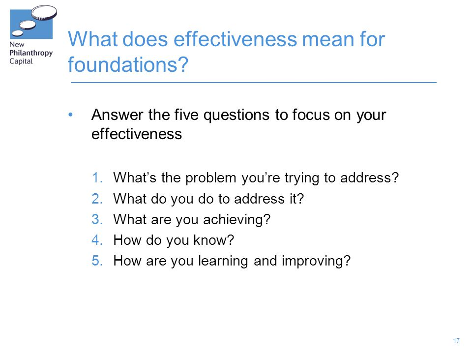 17 What does effectiveness mean for foundations? Answer the five questions to focus on your effectiveness 1.What's the problem you're trying to addres