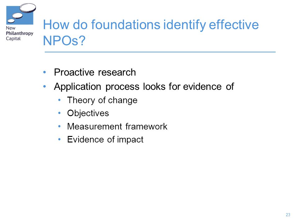 23 How do foundations identify effective NPOs? Proactive research Application process looks for evidence of Theory of change Objectives Measurement fr