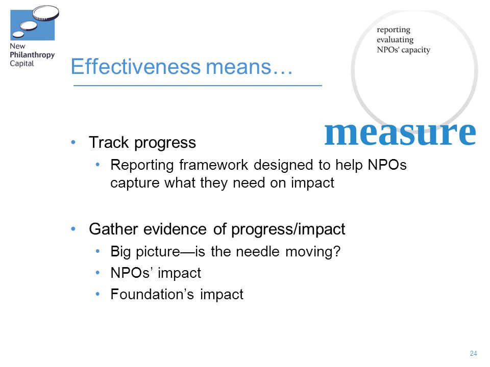 24 Effectiveness means… Track progress Reporting framework designed to help NPOs capture what they need on impact Gather evidence of progress/impact B