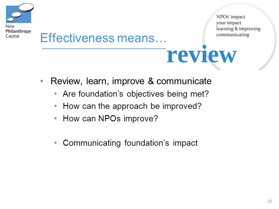 25 Effectiveness means… Review, learn, improve & communicate Are foundation's objectives being met? How can the approach be improved? How can NPOs imp
