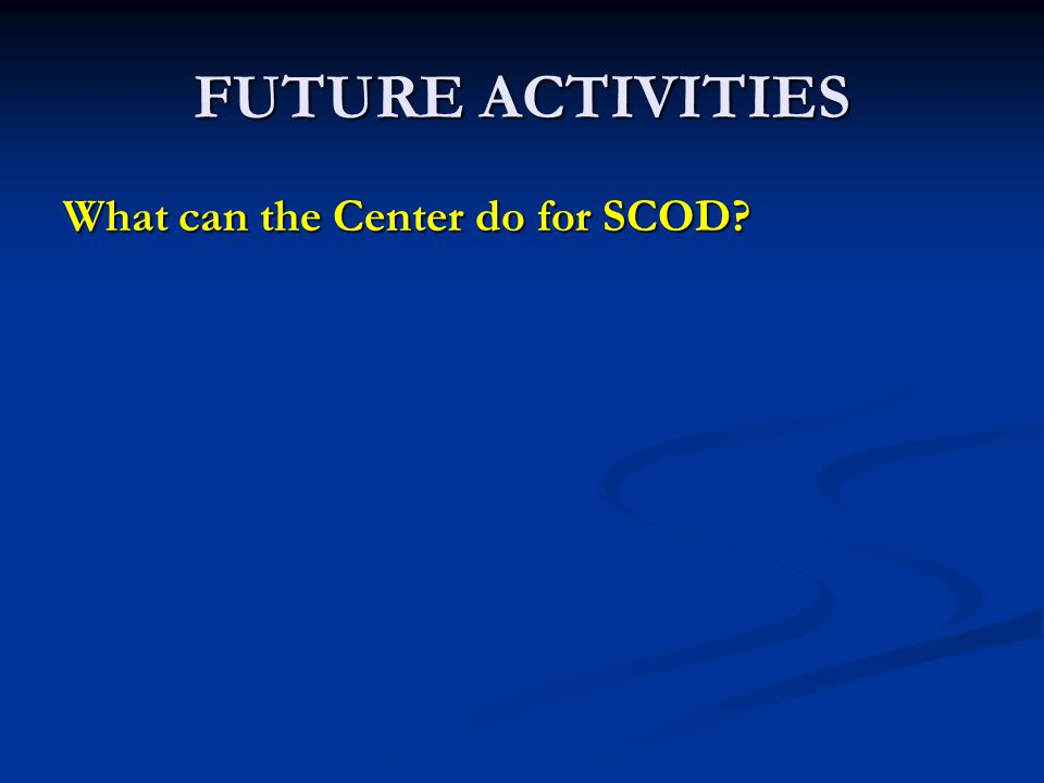 FUTURE ACTIVITIES What can the Center do for SCOD?
