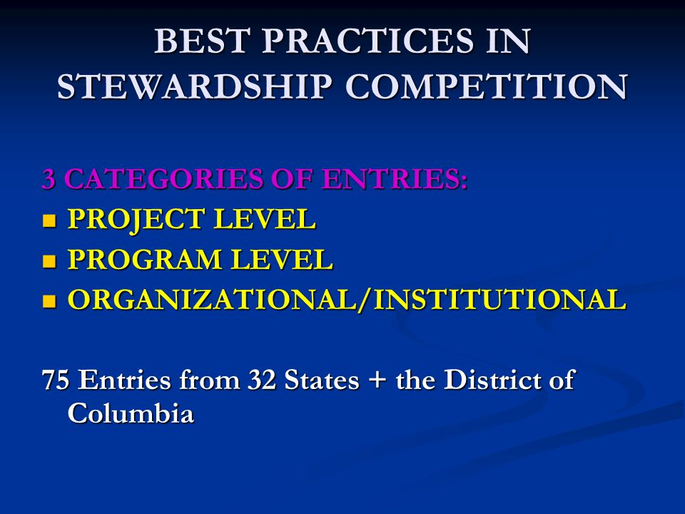 BEST PRACTICES IN STEWARDSHIP COMPETITION 3 CATEGORIES OF ENTRIES: PROJECT LEVEL PROJECT LEVEL PROGRAM LEVEL PROGRAM LEVEL ORGANIZATIONAL/INSTITUTIONAL ORGANIZATIONAL/INSTITUTIONAL 75 Entries from 32 States + the District of Columbia