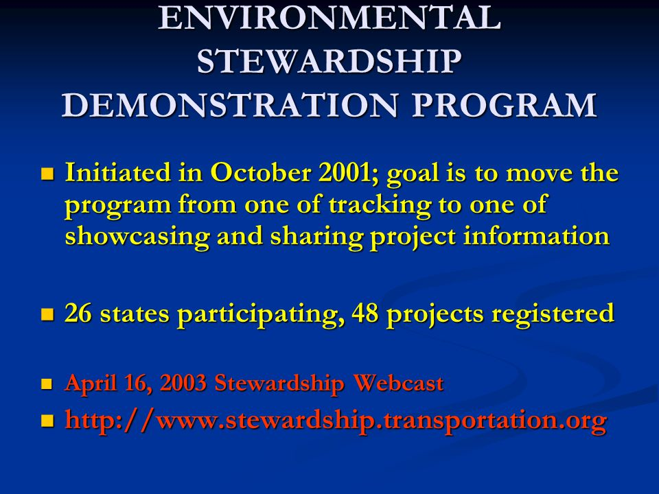 ENVIRONMENTAL STEWARDSHIP DEMONSTRATION PROGRAM Initiated in October 2001; goal is to move the program from one of tracking to one of showcasing and sharing project information Initiated in October 2001; goal is to move the program from one of tracking to one of showcasing and sharing project information 26 states participating, 48 projects registered 26 states participating, 48 projects registered April 16, 2003 Stewardship Webcast April 16, 2003 Stewardship Webcast http://www.stewardship.transportation.org http://www.stewardship.transportation.org