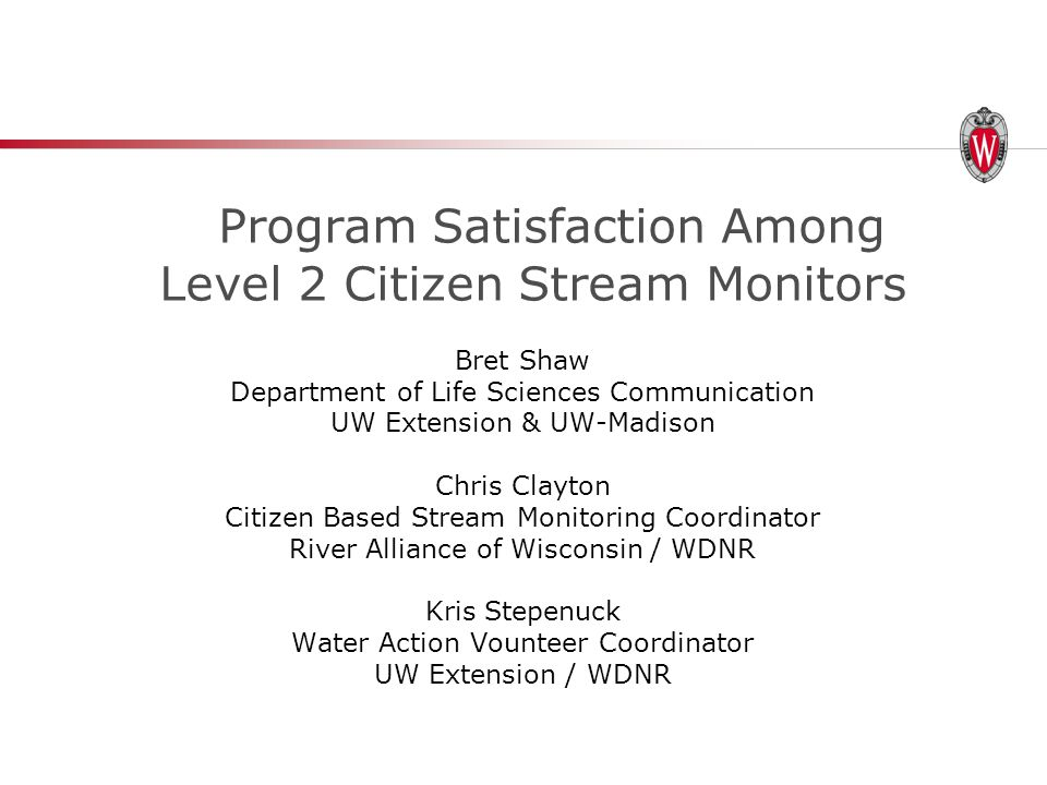 Program Satisfaction Among Level 2 Citizen Stream Monitors Bret Shaw Department of Life Sciences Communication UW Extension & UW-Madison Chris Clayton Citizen Based Stream Monitoring Coordinator River Alliance of Wisconsin / WDNR Kris Stepenuck Water Action Vounteer Coordinator UW Extension / WDNR