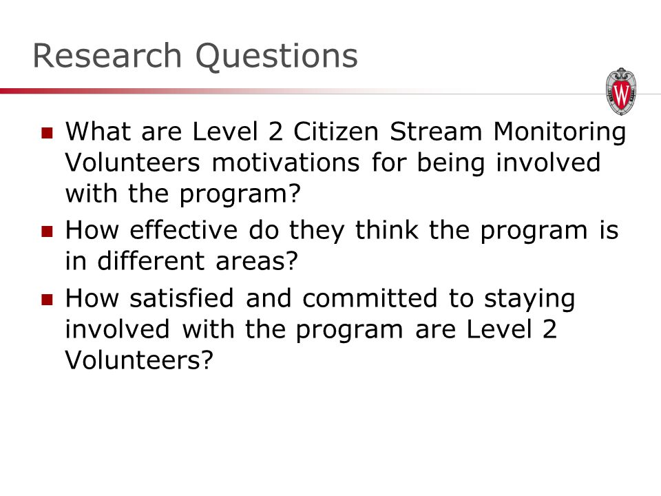 Research Questions What are Level 2 Citizen Stream Monitoring Volunteers motivations for being involved with the program.