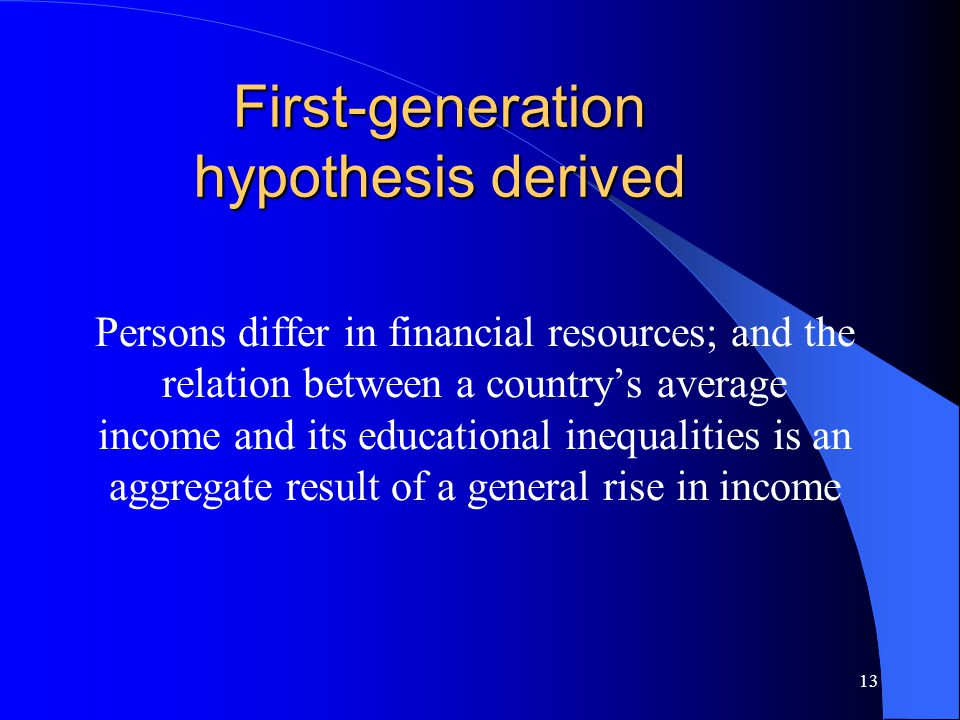13 First-generation hypothesis derived Persons differ in financial resources; and the relation between a country's average income and its educational inequalities is an aggregate result of a general rise in income