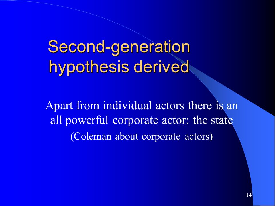 14 Second-generation hypothesis derived Apart from individual actors there is an all powerful corporate actor: the state (Coleman about corporate actors)