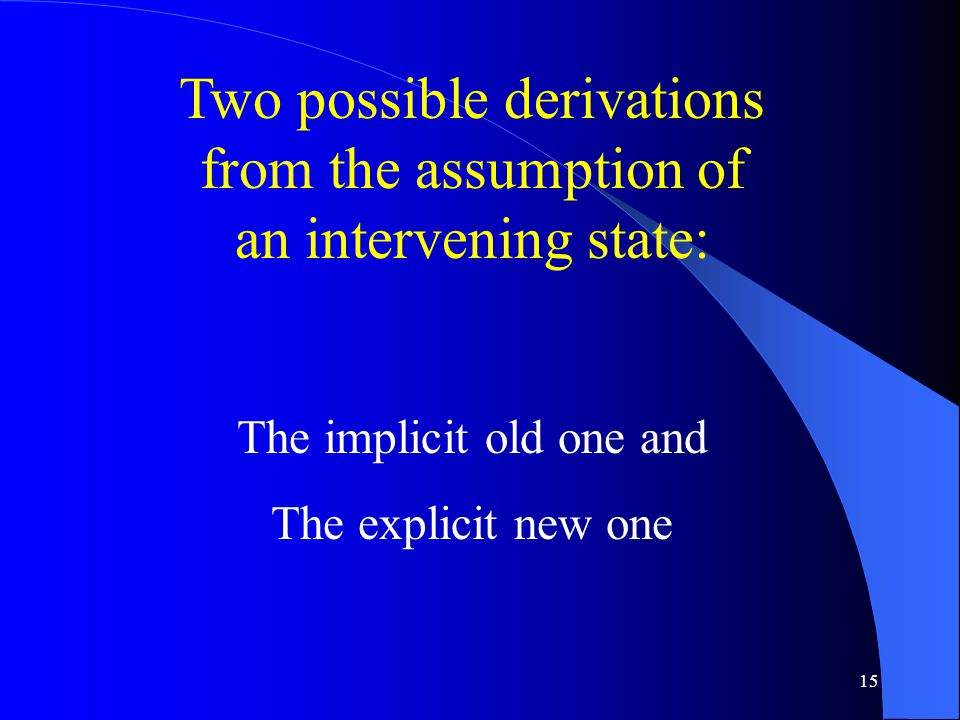 15 Two possible derivations from the assumption of an intervening state: The implicit old one and The explicit new one