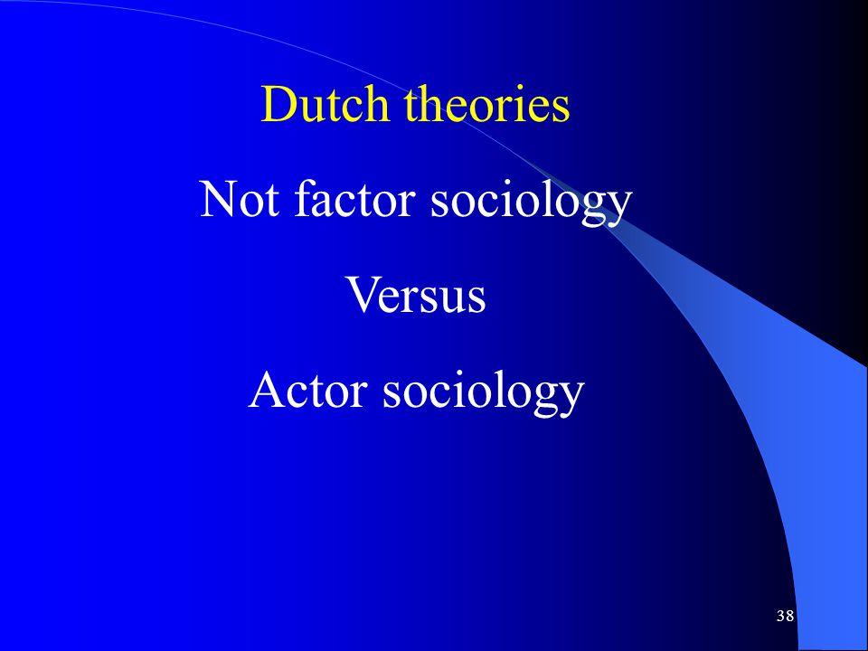 38 Dutch theories Not factor sociology Versus Actor sociology