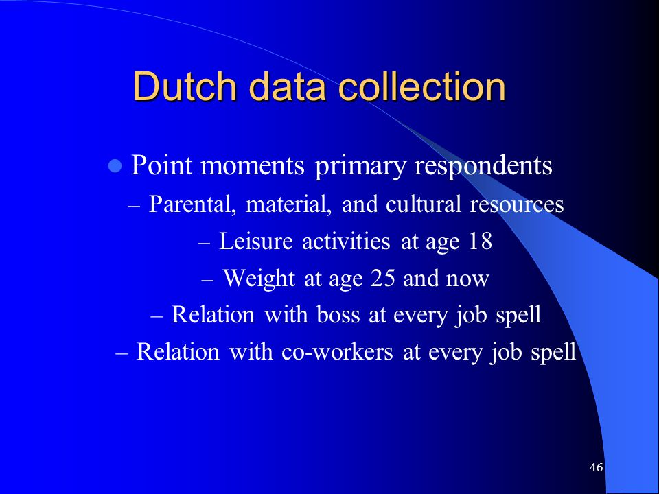 46 Dutch data collection Point moments primary respondents – Parental, material, and cultural resources – Leisure activities at age 18 – Weight at age 25 and now – Relation with boss at every job spell – Relation with co-workers at every job spell