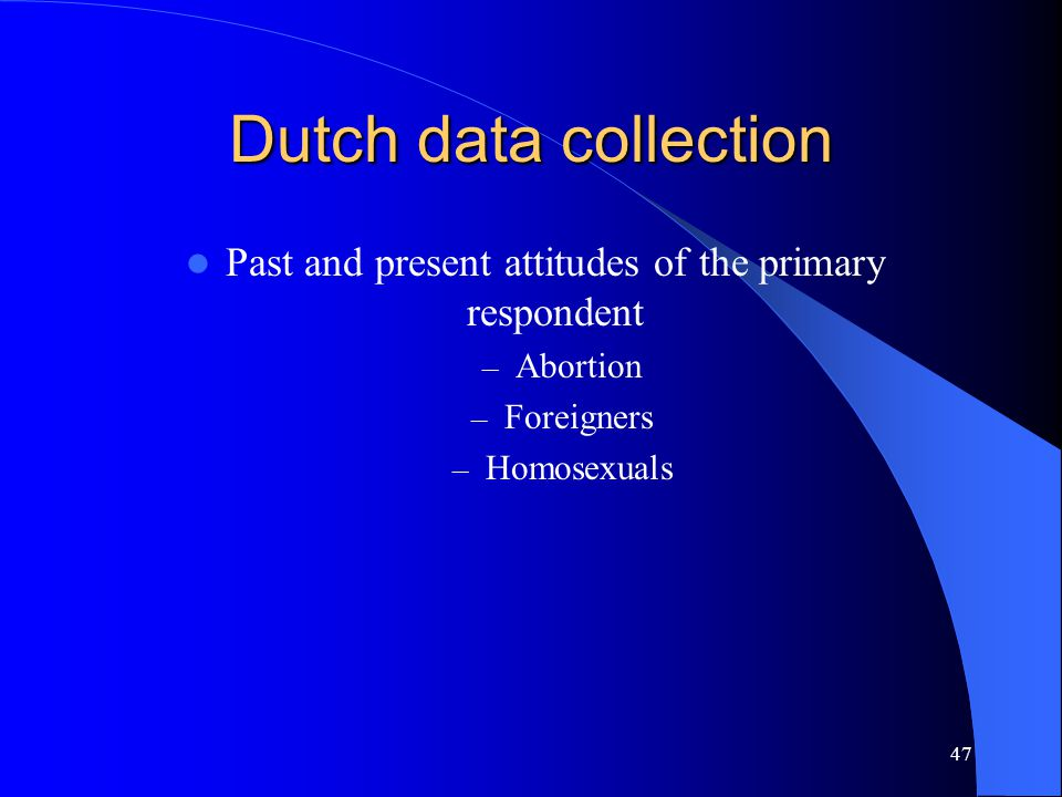 47 Dutch data collection Past and present attitudes of the primary respondent – Abortion – Foreigners – Homosexuals