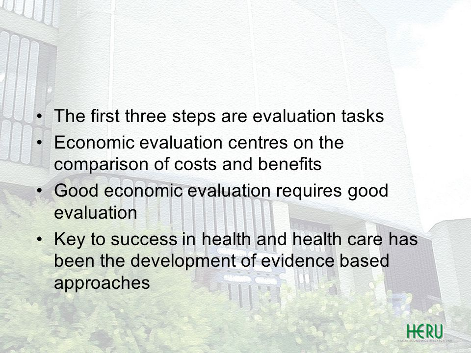 The first three steps are evaluation tasks Economic evaluation centres on the comparison of costs and benefits Good economic evaluation requires good evaluation Key to success in health and health care has been the development of evidence based approaches