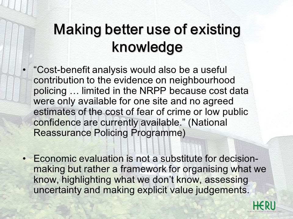 Making better use of existing knowledge Cost-benefit analysis would also be a useful contribution to the evidence on neighbourhood policing … limited in the NRPP because cost data were only available for one site and no agreed estimates of the cost of fear of crime or low public confidence are currently available. (National Reassurance Policing Programme) Economic evaluation is not a substitute for decision- making but rather a framework for organising what we know, highlighting what we don't know, assessing uncertainty and making explicit value judgements.