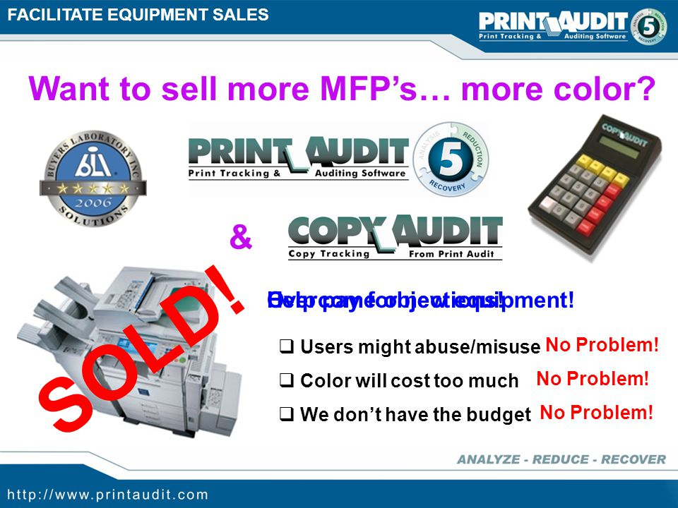 Facilitate Equipment Sales Prospecting Clients Identifying Opportunity Rapid Assessment Key (RAK) Print Audit has tools for… Enhanced Proposal Building Print Audit 5 – Reduction & Recovery E-Copy Connector & Copy Audit Print Audit 5 – Assessor Analysis Reporting
