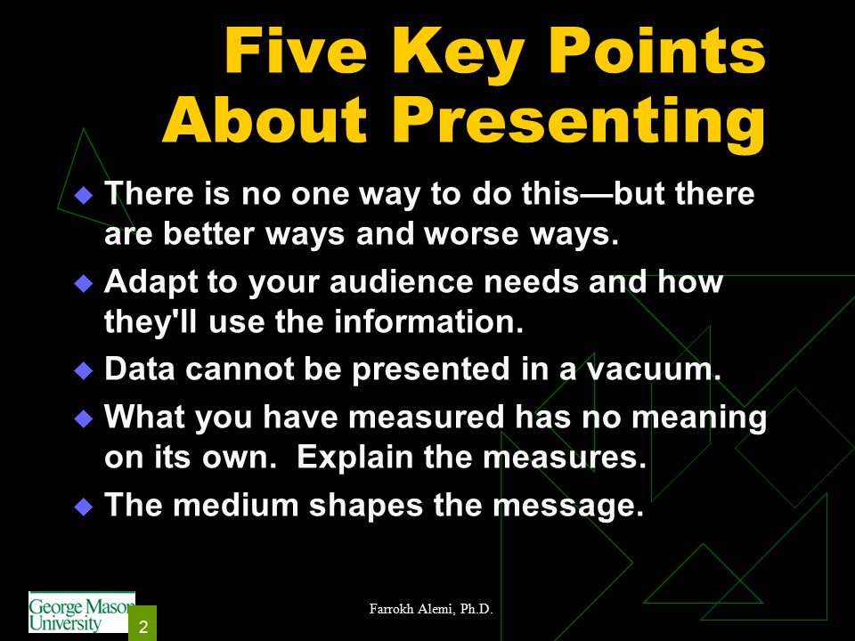 2 Five Key Points About Presenting  There is no one way to do this—but there are better ways and worse ways.  Adapt to your audience needs and how t