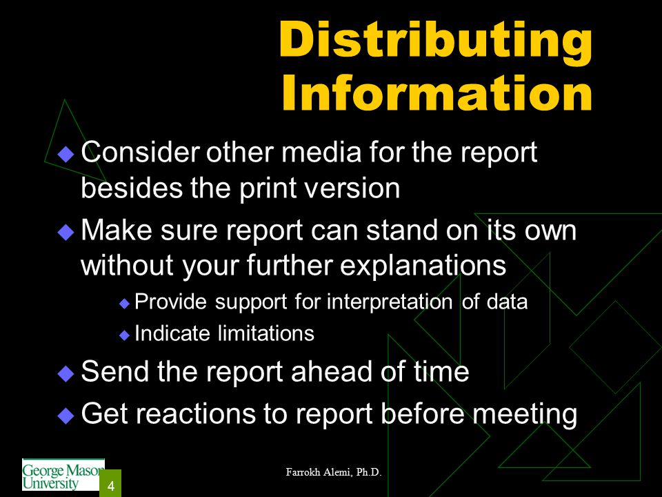 Farrokh Alemi, Ph.D. 4 Distributing Information  Consider other media for the report besides the print version  Make sure report can stand on its ow