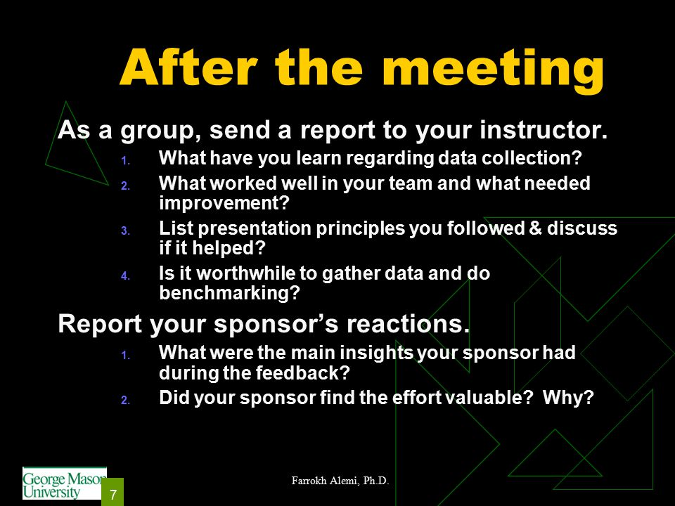 Farrokh Alemi, Ph.D. 7 After the meeting As a group, send a report to your instructor.