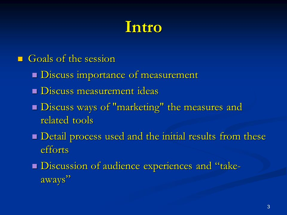 3 Intro Goals of the session Goals of the session Discuss importance of measurement Discuss importance of measurement Discuss measurement ideas Discuss measurement ideas Discuss ways of marketing the measures and related tools Discuss ways of marketing the measures and related tools Detail process used and the initial results from these efforts Detail process used and the initial results from these efforts Discussion of audience experiences and take- aways Discussion of audience experiences and take- aways