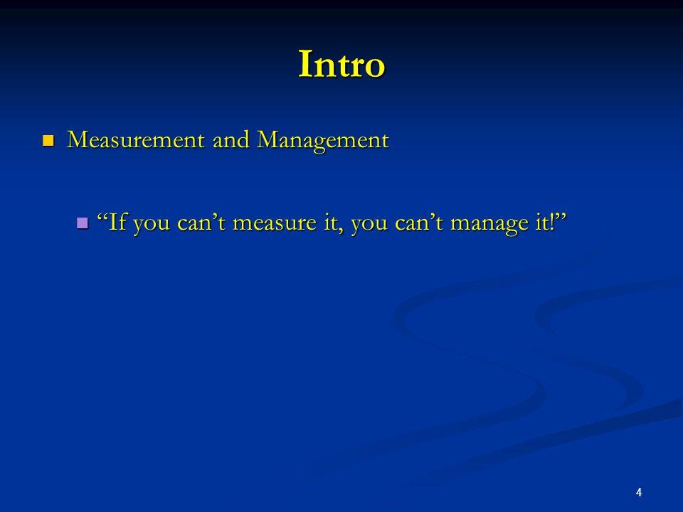 4 Intro Measurement and Management Measurement and Management If you can't measure it, you can't manage it! If you can't measure it, you can't manage it!