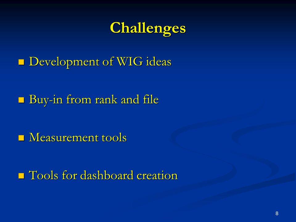 8 Challenges Development of WIG ideas Development of WIG ideas Buy-in from rank and file Buy-in from rank and file Measurement tools Measurement tools Tools for dashboard creation Tools for dashboard creation