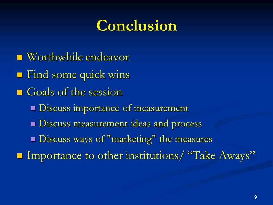 9 Conclusion Worthwhile endeavor Worthwhile endeavor Find some quick wins Find some quick wins Goals of the session Goals of the session Discuss importance of measurement Discuss importance of measurement Discuss measurement ideas and process Discuss measurement ideas and process Discuss ways of marketing the measures Discuss ways of marketing the measures Importance to other institutions/ Take Aways Importance to other institutions/ Take Aways