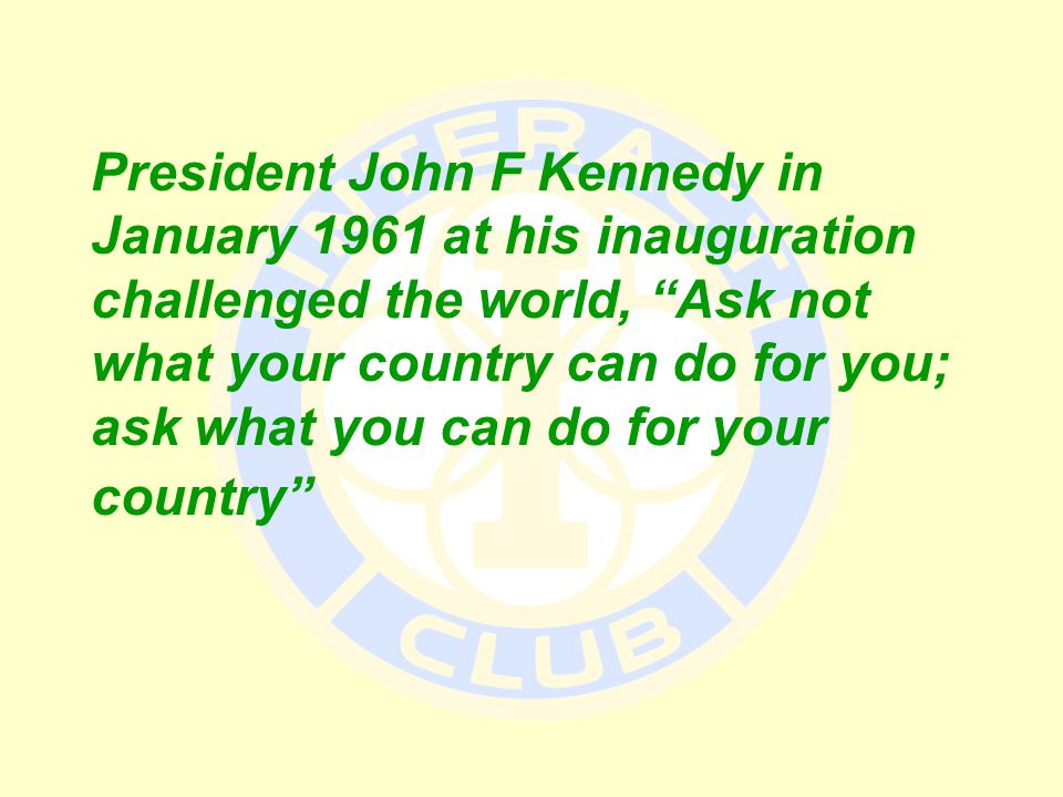 """President John F Kennedy in January 1961 at his inauguration challenged the world, """"Ask not what your country can do for you; ask what you can do for"""