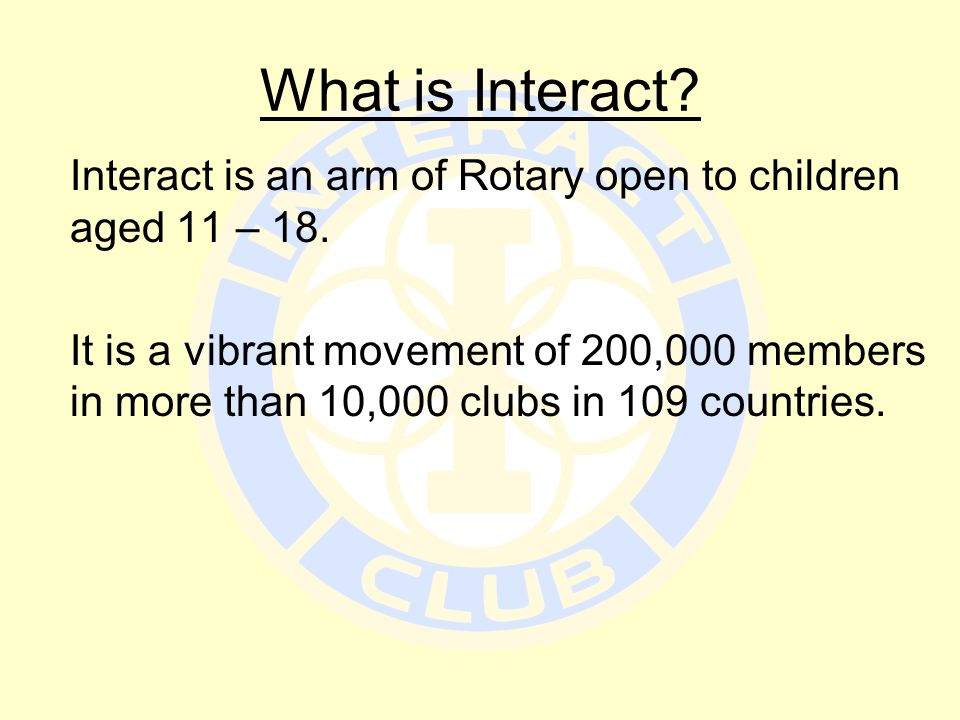 What is Interact? Interact is an arm of Rotary open to children aged 11 – 18. It is a vibrant movement of 200,000 members in more than 10,000 clubs in