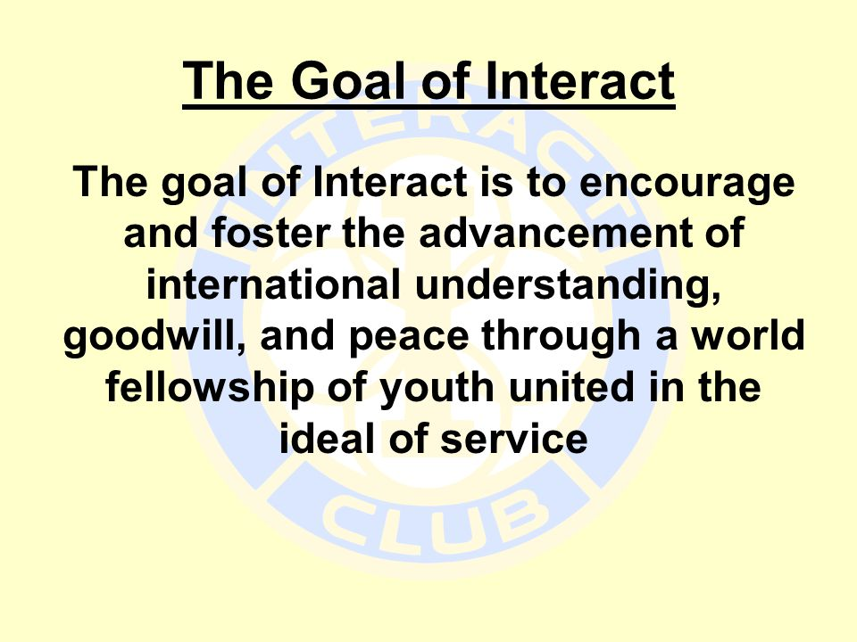 The Goal of Interact The goal of Interact is to encourage and foster the advancement of international understanding, goodwill, and peace through a wor