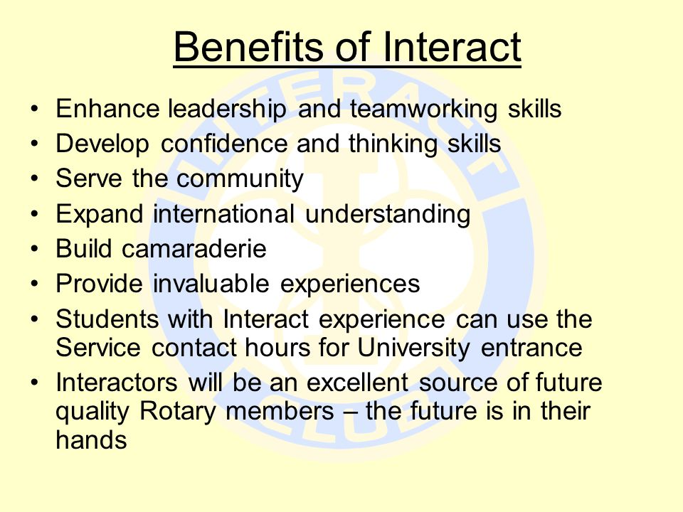 Benefits of Interact Enhance leadership and teamworking skills Develop confidence and thinking skills Serve the community Expand international understanding Build camaraderie Provide invaluable experiences Students with Interact experience can use the Service contact hours for University entrance Interactors will be an excellent source of future quality Rotary members – the future is in their hands
