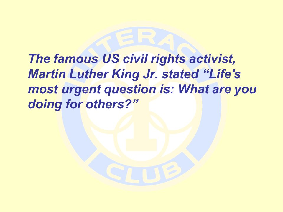 """The famous US civil rights activist, Martin Luther King Jr. stated """"Life's most urgent question is: What are you doing for others?"""""""