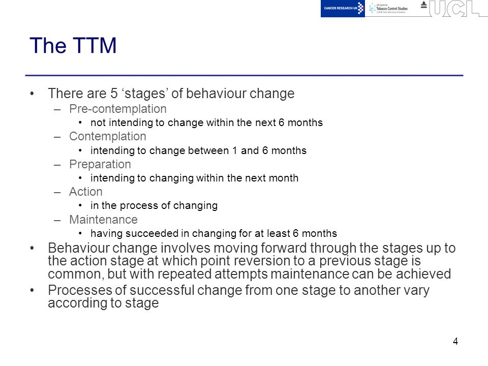 4 The TTM There are 5 'stages' of behaviour change –Pre-contemplation not intending to change within the next 6 months –Contemplation intending to change between 1 and 6 months –Preparation intending to changing within the next month –Action in the process of changing –Maintenance having succeeded in changing for at least 6 months Behaviour change involves moving forward through the stages up to the action stage at which point reversion to a previous stage is common, but with repeated attempts maintenance can be achieved Processes of successful change from one stage to another vary according to stage