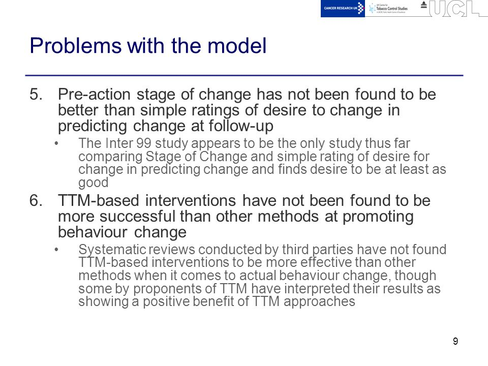 9 Problems with the model 5.Pre-action stage of change has not been found to be better than simple ratings of desire to change in predicting change at follow-up The Inter 99 study appears to be the only study thus far comparing Stage of Change and simple rating of desire for change in predicting change and finds desire to be at least as good 6.TTM-based interventions have not been found to be more successful than other methods at promoting behaviour change Systematic reviews conducted by third parties have not found TTM-based interventions to be more effective than other methods when it comes to actual behaviour change, though some by proponents of TTM have interpreted their results as showing a positive benefit of TTM approaches