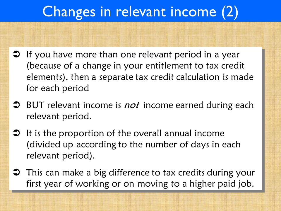Changes in relevant income (2)  If you have more than one relevant period in a year (because of a change in your entitlement to tax credit elements), then a separate tax credit calculation is made for each period  BUT relevant income is not income earned during each relevant period.