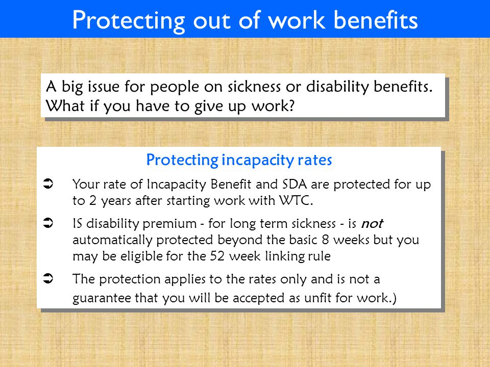 Protecting out of work benefits Protecting incapacity rates  Your rate of Incapacity Benefit and SDA are protected for up to 2 years after starting work with WTC.